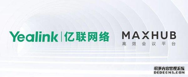 亿企计划 | 亿联视频会议系统与MAXHUB会议平板完成兼容互通认证